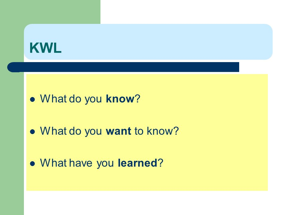 KWL What do you know? What do you want to know? What have you learned?