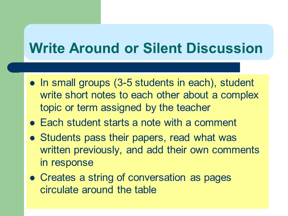Write Around or Silent Discussion In small groups (3-5 students in each), student write short notes to each other about a complex topic or term assign