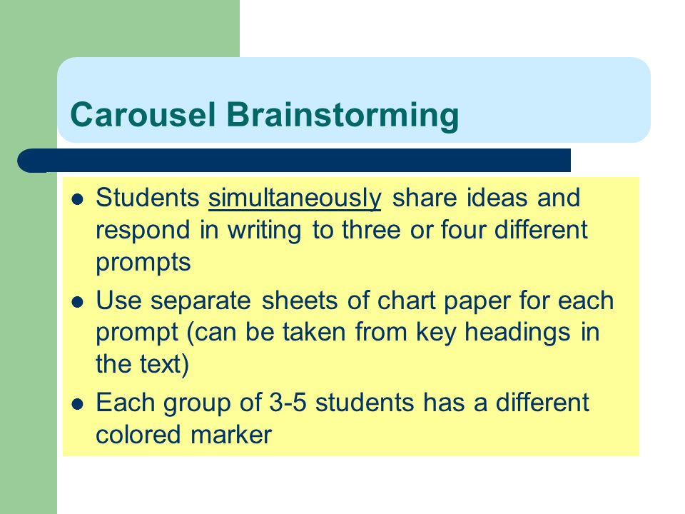Carousel Brainstorming Students simultaneously share ideas and respond in writing to three or four different prompts Use separate sheets of chart pape