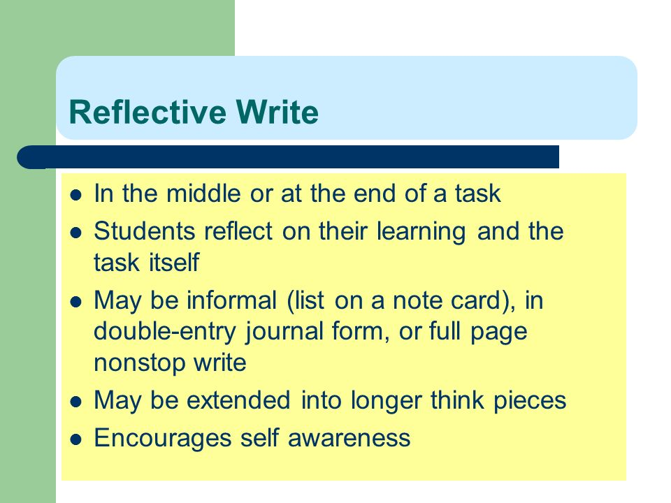 Reflective Write In the middle or at the end of a task Students reflect on their learning and the task itself May be informal (list on a note card), i