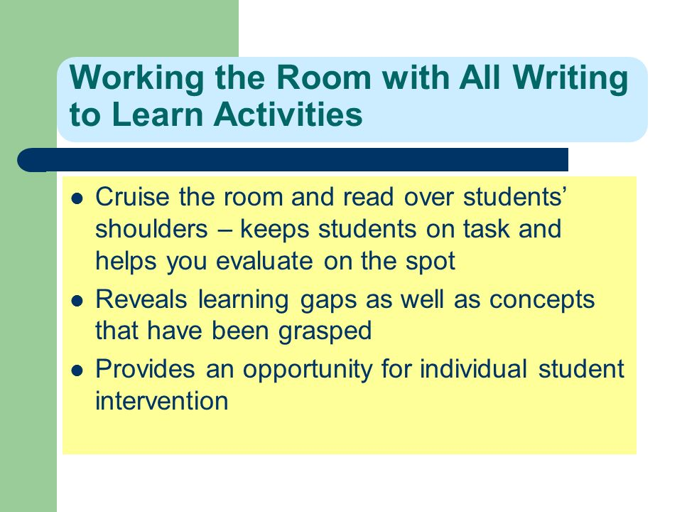 Working the Room with All Writing to Learn Activities Cruise the room and read over students shoulders – keeps students on task and helps you evaluate