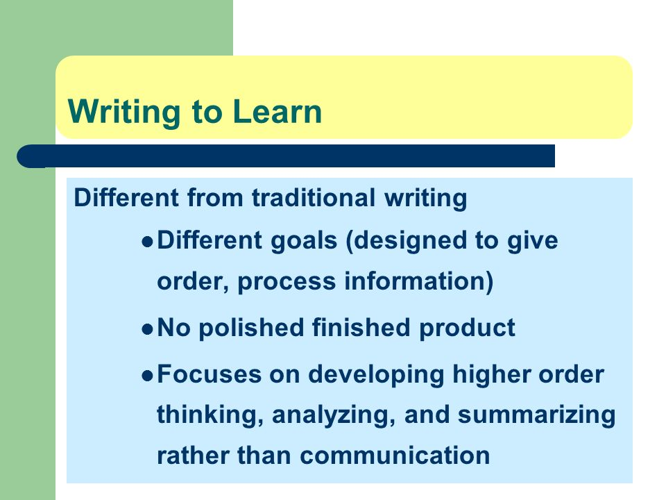 Writing to Learn Different from traditional writing Different goals (designed to give order, process information) No polished finished product Focuses