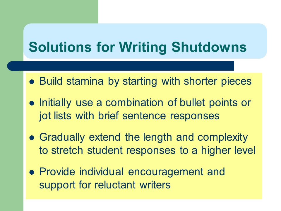 Solutions for Writing Shutdowns Build stamina by starting with shorter pieces Initially use a combination of bullet points or jot lists with brief sen
