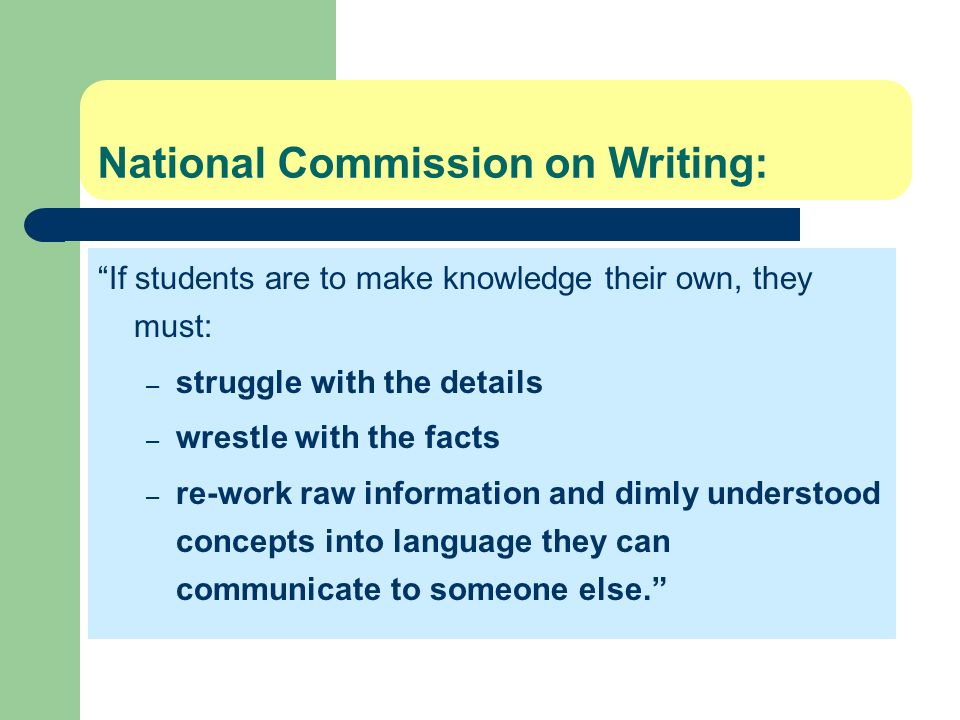 National Commission on Writing: If students are to make knowledge their own, they must: – struggle with the details – wrestle with the facts – re-work