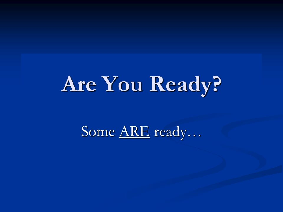 Are You Ready? Some ARE ready…