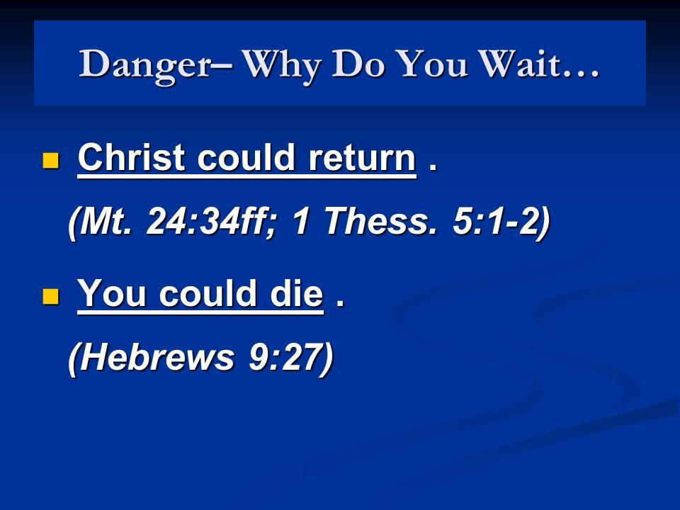Danger– Why Do You Wait… Christ could return. (Mt. 24:34ff; 1 Thess. 5:1-2) Christ could return. (Mt. 24:34ff; 1 Thess. 5:1-2) You could die. (Hebrews