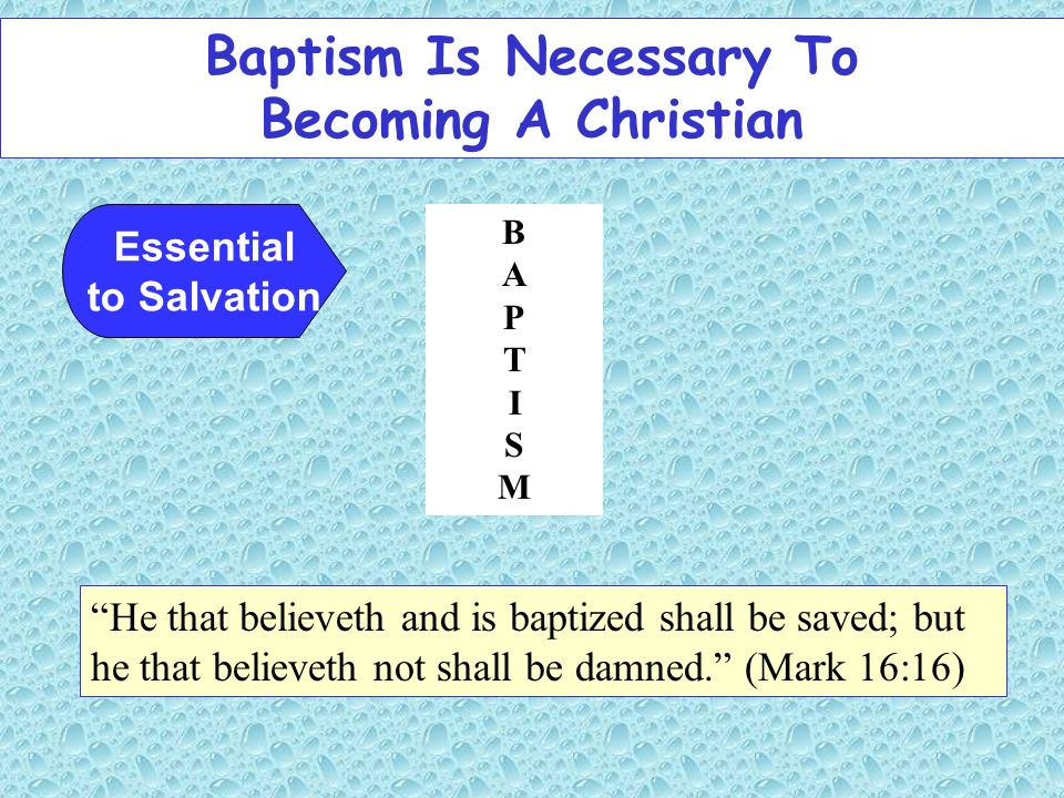 Baptism Is Necessary To Becoming A Christian Essential to Salvation He that believeth and is baptized shall be saved; but he that believeth not shall