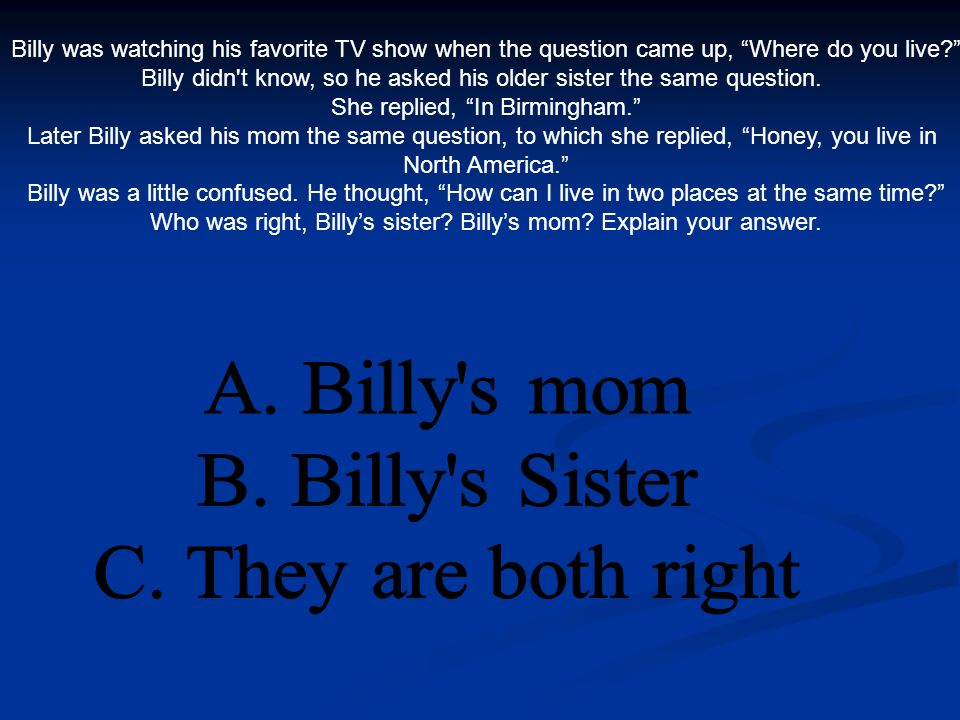 Billy was watching his favorite TV show when the question came up, Where do you live.