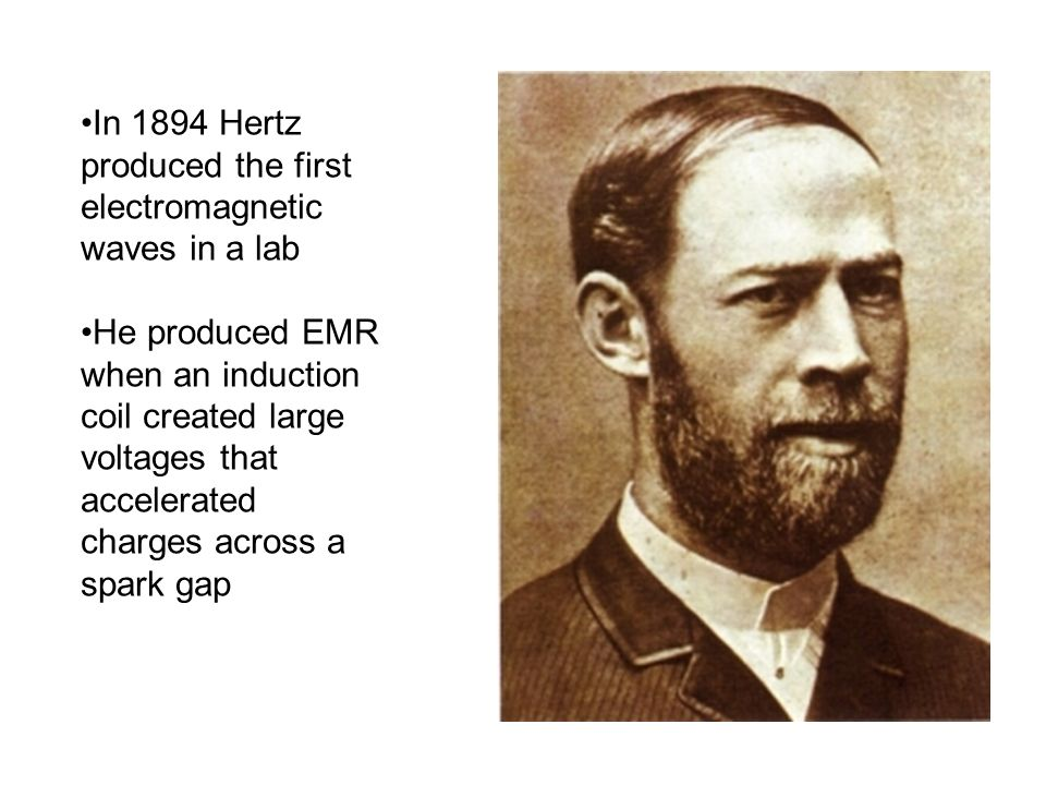 In 1894 Hertz produced the first electromagnetic waves in a lab He produced EMR when an induction coil created large voltages that accelerated charges