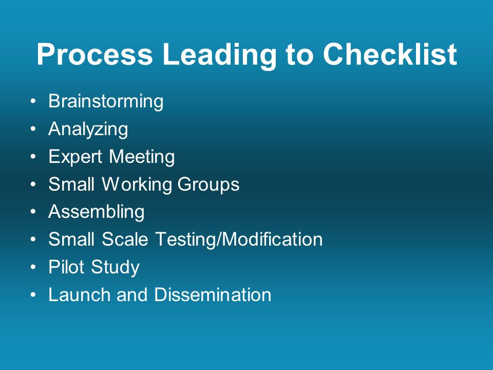 Process Leading to Checklist Brainstorming Analyzing Expert Meeting Small Working Groups Assembling Small Scale Testing/Modification Pilot Study Launch and Dissemination