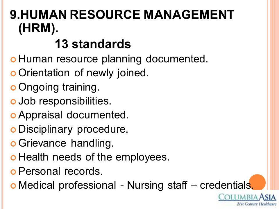 9.HUMAN RESOURCE MANAGEMENT (HRM). 13 standards Human resource planning documented. Orientation of newly joined. Ongoing training. Job responsibilitie