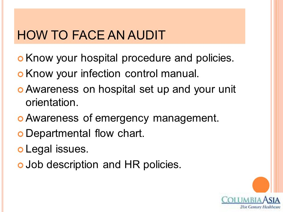 HOW TO FACE AN AUDIT Know your hospital procedure and policies. Know your infection control manual. Awareness on hospital set up and your unit orienta