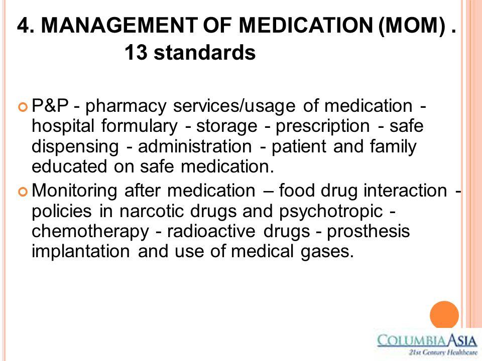 4. MANAGEMENT OF MEDICATION (MOM). 13 standards P&P - pharmacy services/usage of medication - hospital formulary - storage - prescription - safe dispe