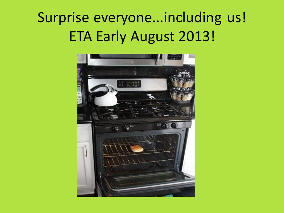 Surprise everyone...including us! ETA Early August 2013!