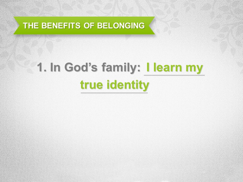 THE BENEFITS OF BELONGING 1. In Gods family: I learn my true identity