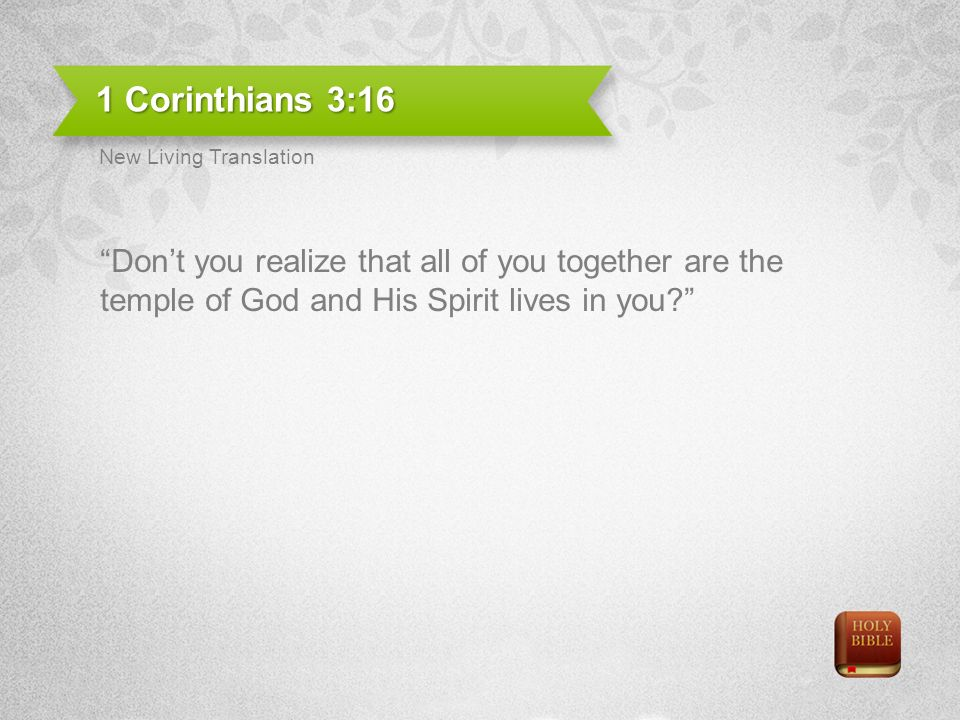 1 Corinthians 3:16 Dont you realize that all of you together are the temple of God and His Spirit lives in you.