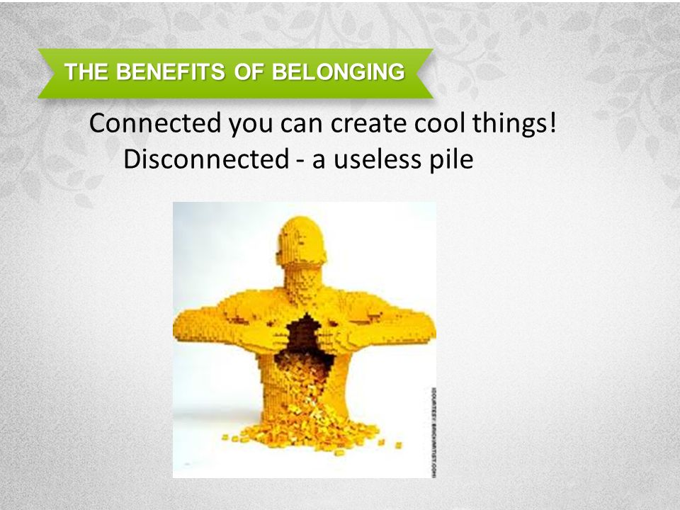 THE BENEFITS OF BELONGING Connected you can create cool things! Disconnected - a useless pile