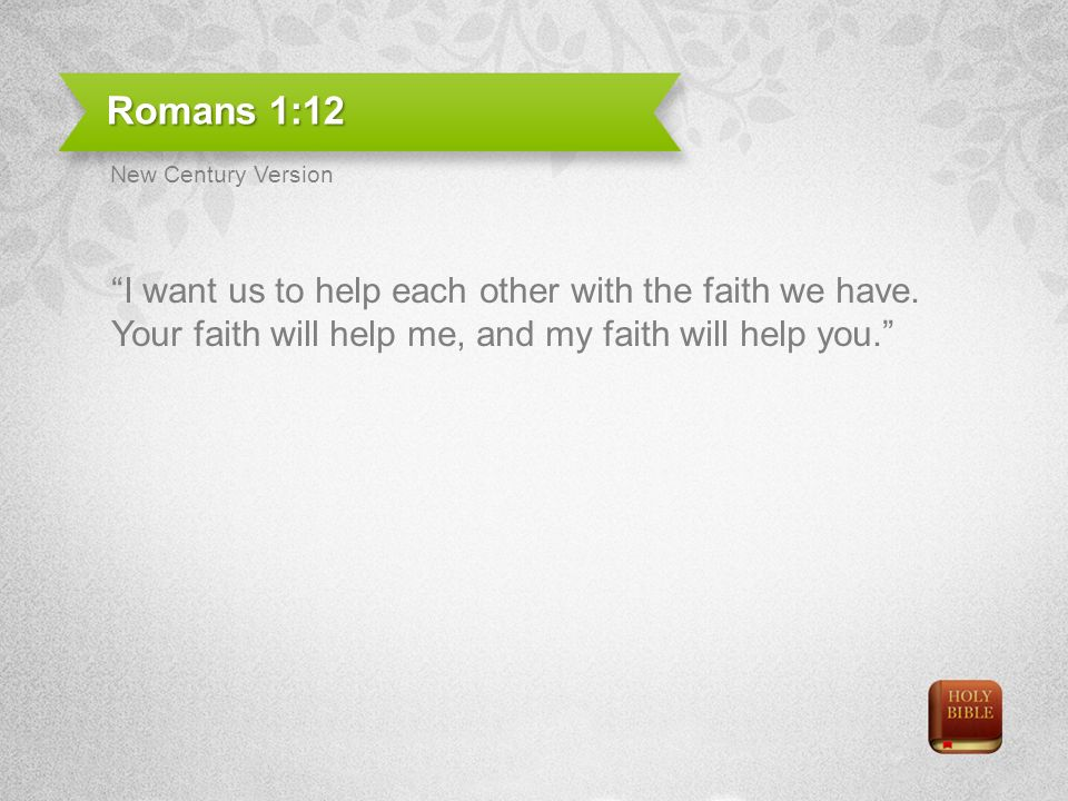 Romans 1:12 I want us to help each other with the faith we have.