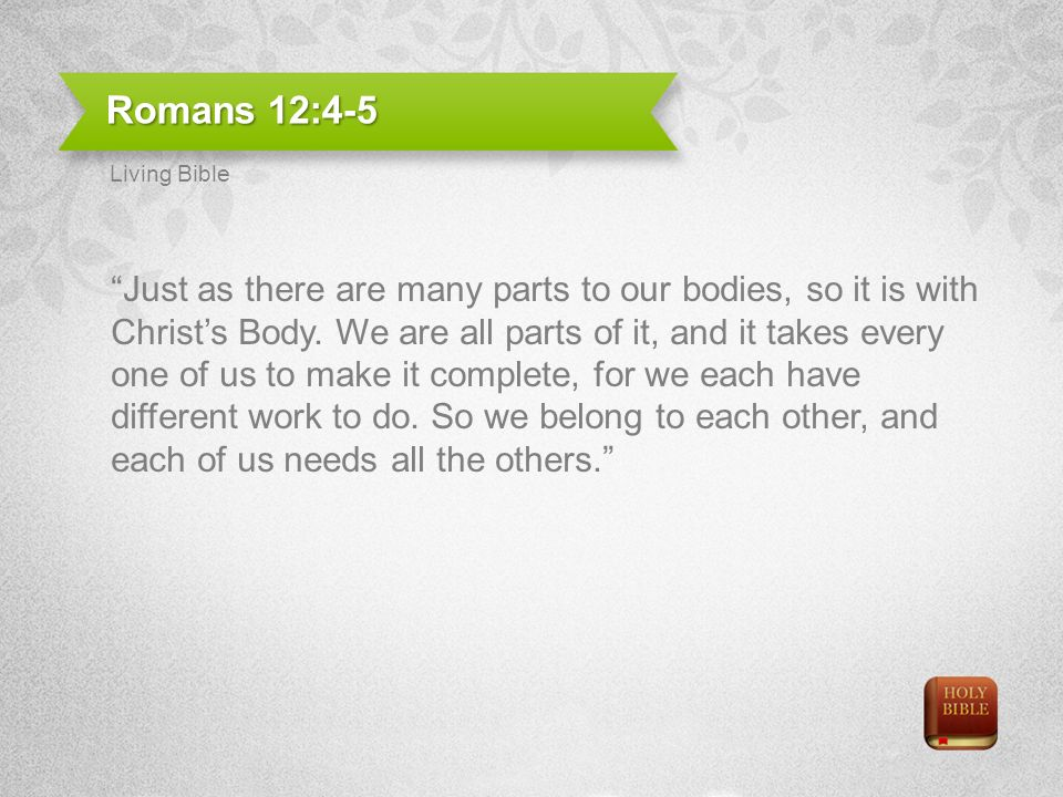 Romans 12:4-5 Just as there are many parts to our bodies, so it is with Christs Body. We are all parts of it, and it takes every one of us to make it