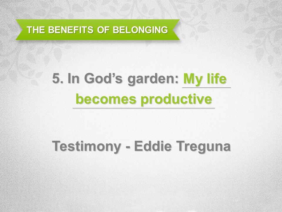 THE BENEFITS OF BELONGING 5. In Gods garden: Testimony - Eddie Treguna My life becomes productive