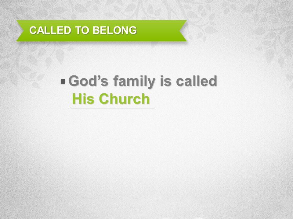 His Church CALLED TO BELONG Gods family is called
