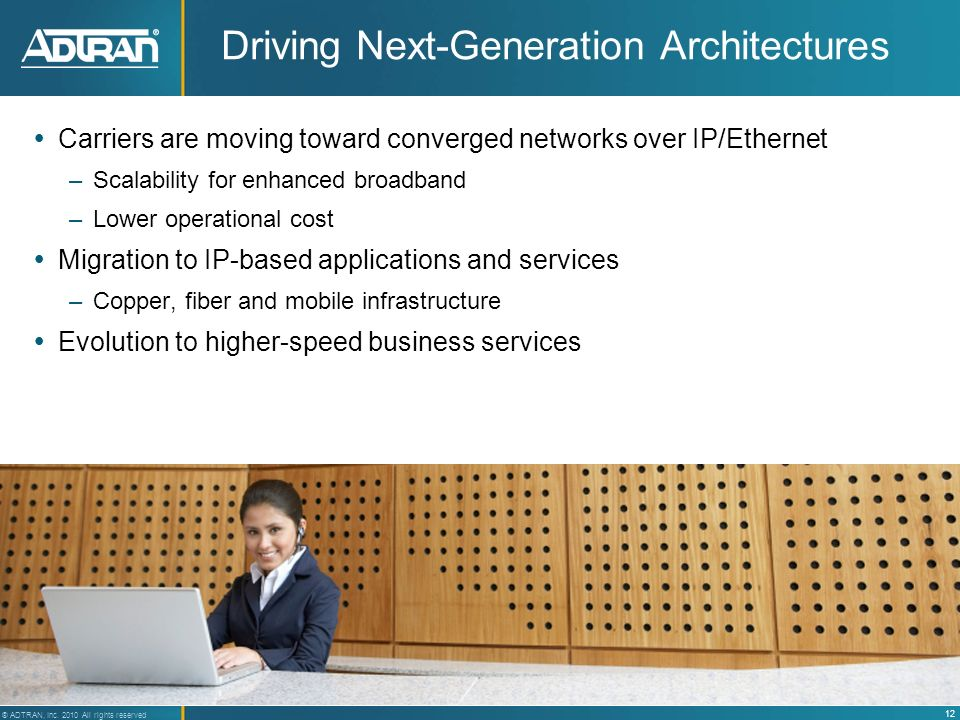 12 ® ADTRAN, Inc. 2010 All rights reserved Driving Next-Generation Architectures Carriers are moving toward converged networks over IP/Ethernet –Scala