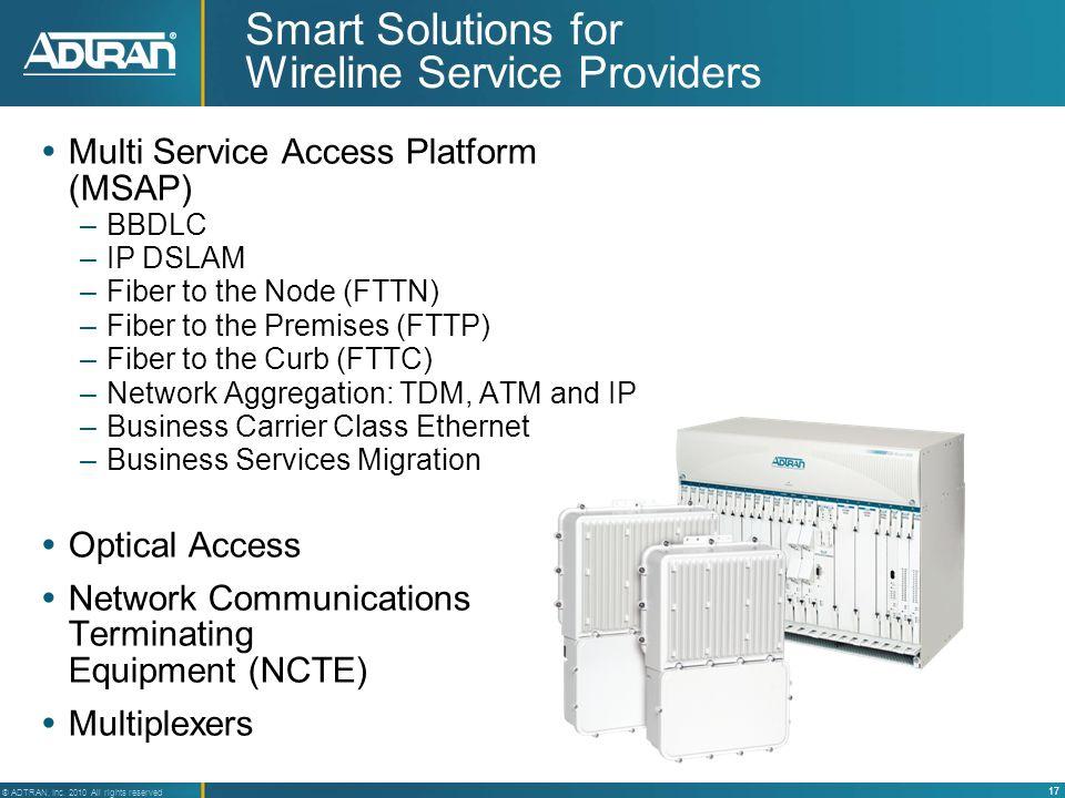 17 ® ADTRAN, Inc. 2010 All rights reserved Smart Solutions for Wireline Service Providers Multi Service Access Platform (MSAP) –BBDLC –IP DSLAM –Fiber