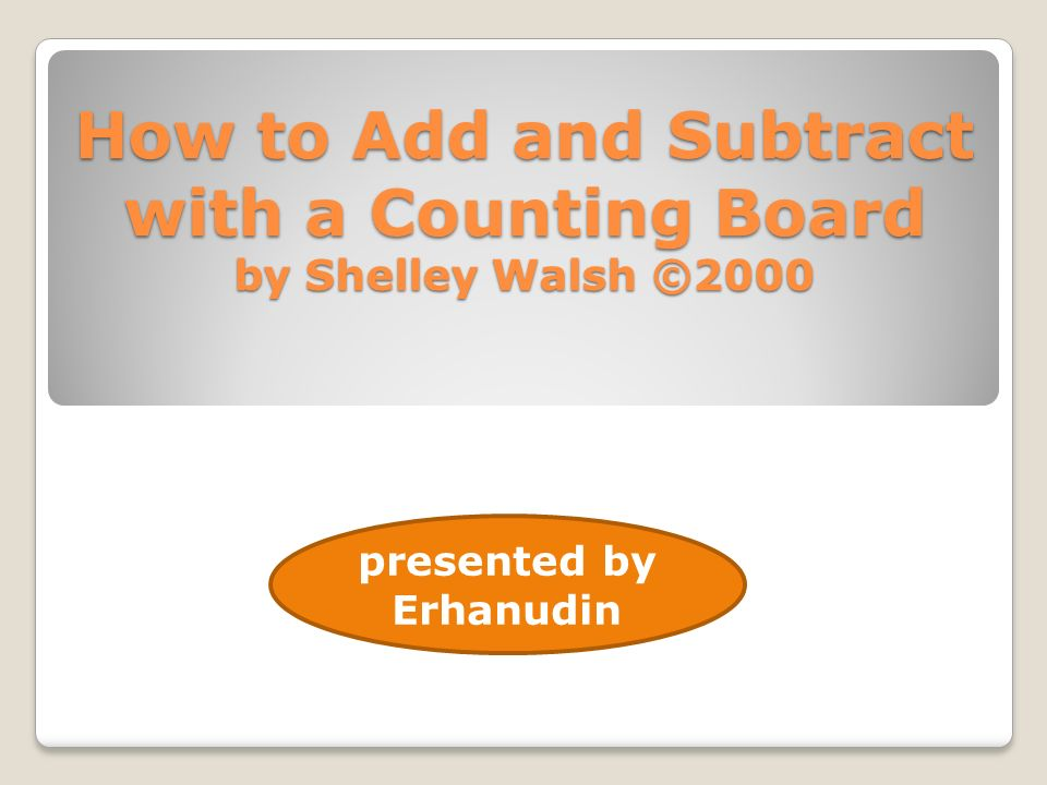 How to Add and Subtract with a Counting Board by Shelley Walsh ©2000 presented by Erhanudin