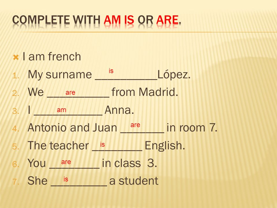 I am french 1. My surname __________López. 2. We __________ from Madrid. 3. I ___________ Anna. 4. Antonio and Juan _______ in room 7. 5. The teacher