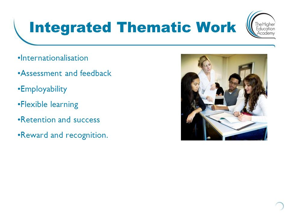 Integrated Thematic Work Internationalisation Assessment and feedback Employability Flexible learning Retention and success Reward and recognition.