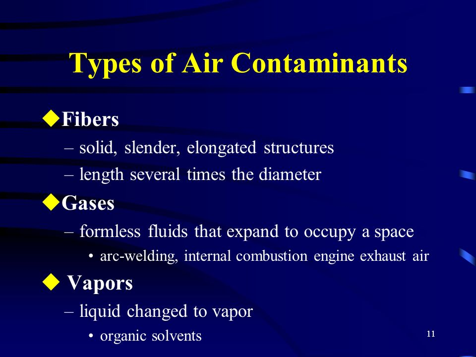 11 Types of Air Contaminants uFibers –solid, slender, elongated structures –length several times the diameter uGases –formless fluids that expand to o