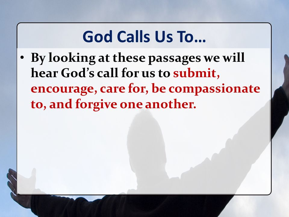 God Calls Us To… By looking at these passages we will hear Gods call for us to submit, encourage, care for, be compassionate to, and forgive one another.