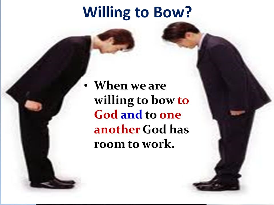 Willing to Bow? When we are willing to bow to God and to one another God has room to work.