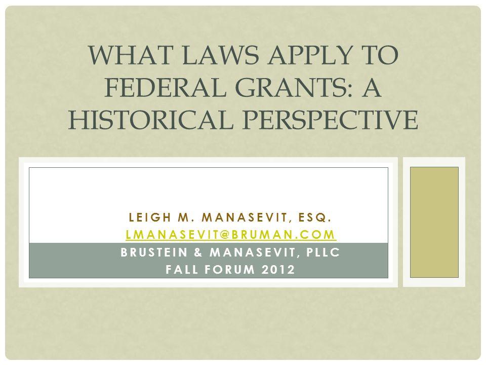 LEIGH M. MANASEVIT, ESQ. LMANASEVIT@BRUMAN.COM BRUSTEIN & MANASEVIT, PLLC FALL FORUM 2012 WHAT LAWS APPLY TO FEDERAL GRANTS: A HISTORICAL PERSPECTIVE