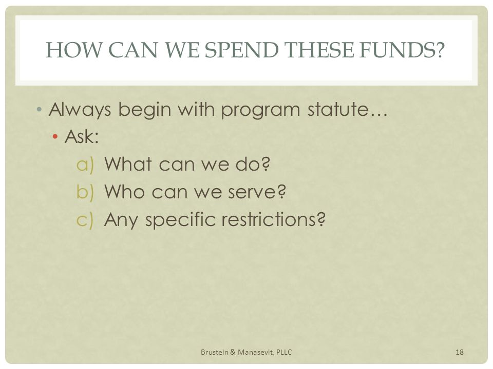 HOW CAN WE SPEND THESE FUNDS. Always begin with program statute… Ask: a)What can we do.