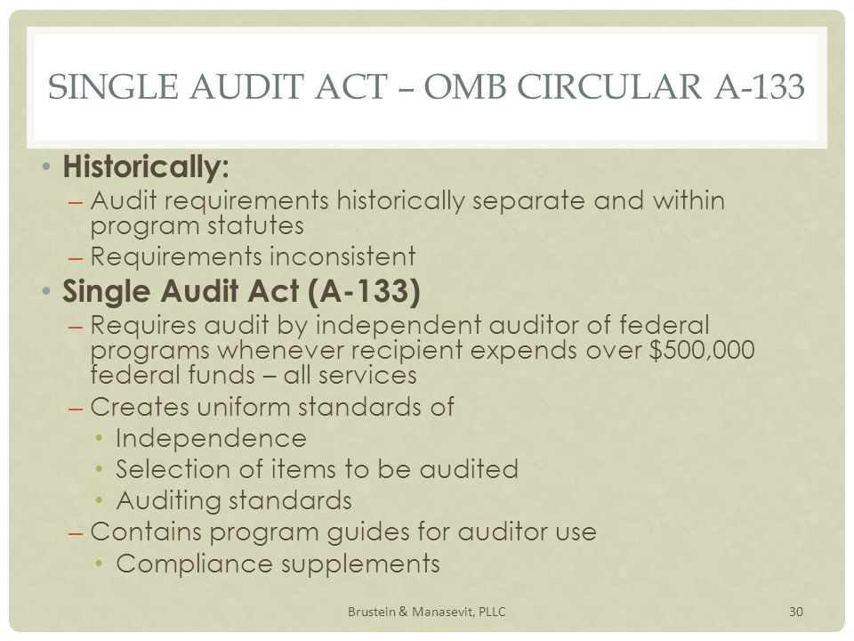 SINGLE AUDIT ACT – OMB CIRCULAR A-133 Historically: – Audit requirements historically separate and within program statutes – Requirements inconsistent Single Audit Act (A-133) – Requires audit by independent auditor of federal programs whenever recipient expends over $500,000 federal funds – all services – Creates uniform standards of Independence Selection of items to be audited Auditing standards – Contains program guides for auditor use Compliance supplements 30Brustein & Manasevit, PLLC