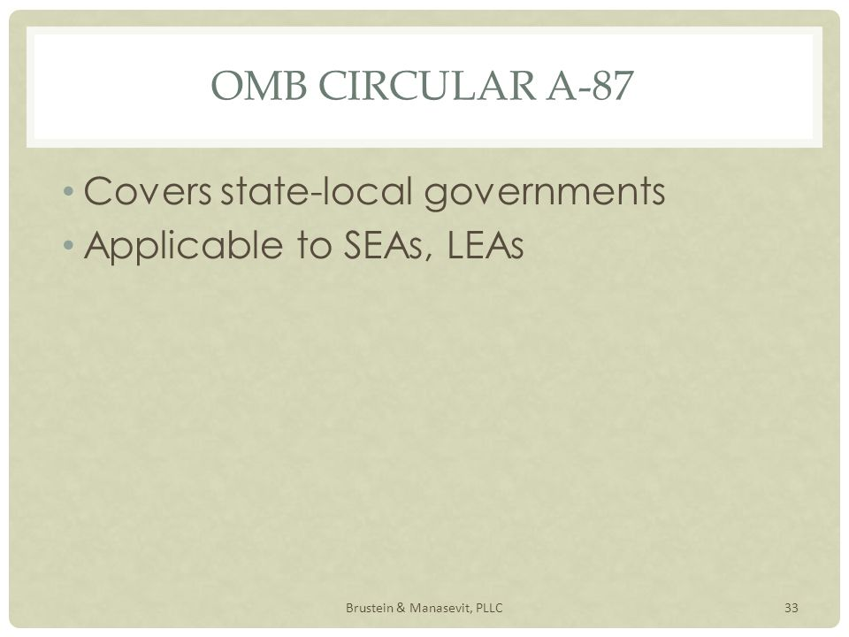 OMB CIRCULAR A-87 Covers state-local governments Applicable to SEAs, LEAs 33Brustein & Manasevit, PLLC