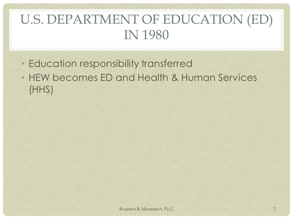 U.S. DEPARTMENT OF EDUCATION (ED) IN 1980 Education responsibility transferred HEW becomes ED and Health & Human Services (HHS) 7Brustein & Manasevit,