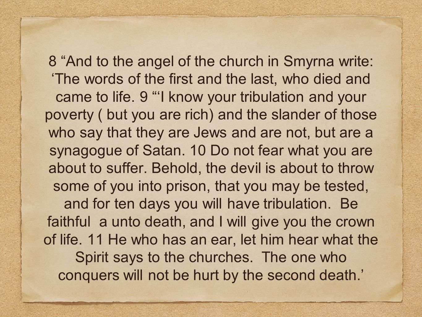 8 And to the angel of the church in Smyrna write: The words of the first and the last, who died and came to life. 9 I know your tribulation and your p