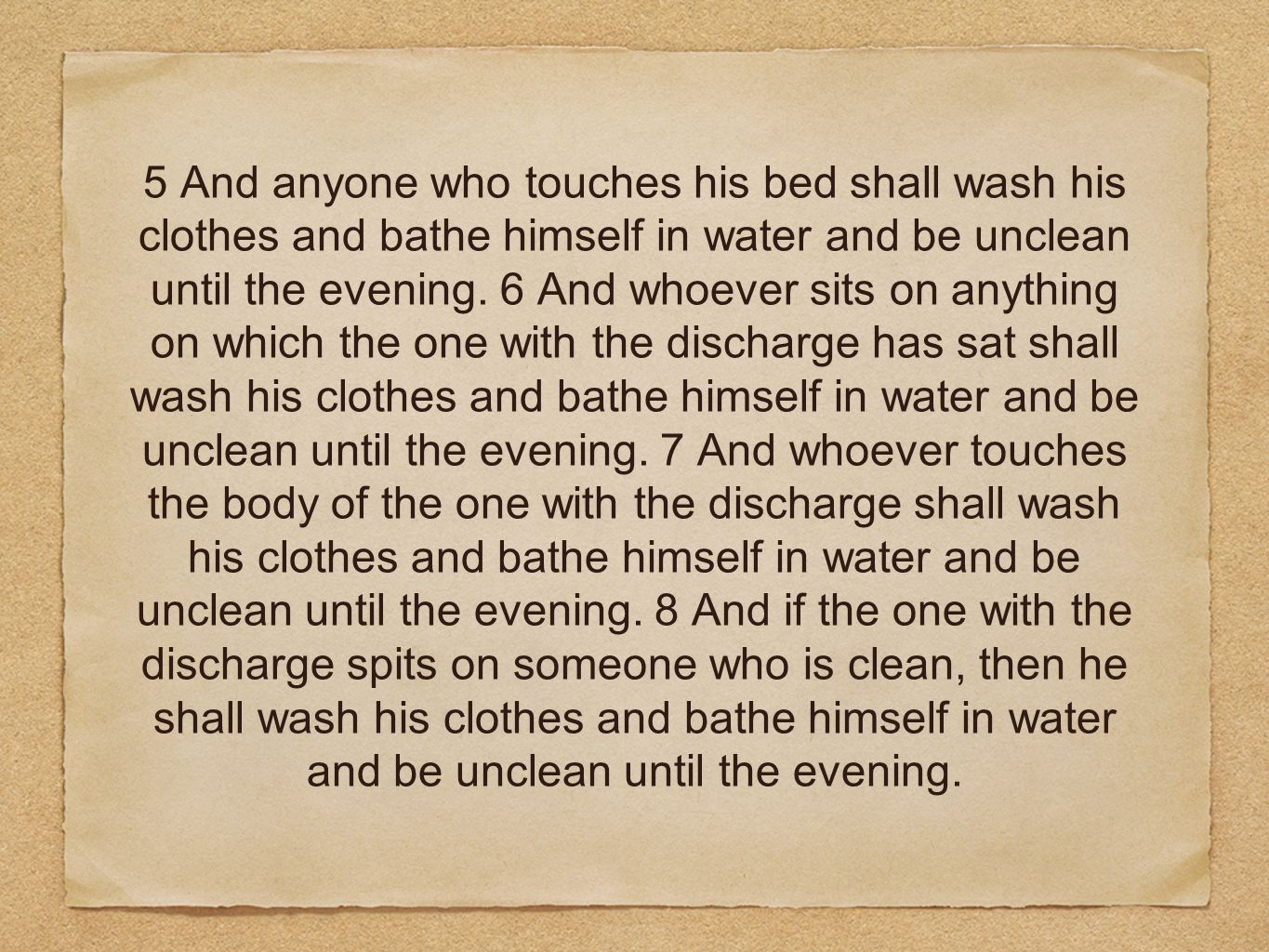 5 And anyone who touches his bed shall wash his clothes and bathe himself in water and be unclean until the evening. 6 And whoever sits on anything on