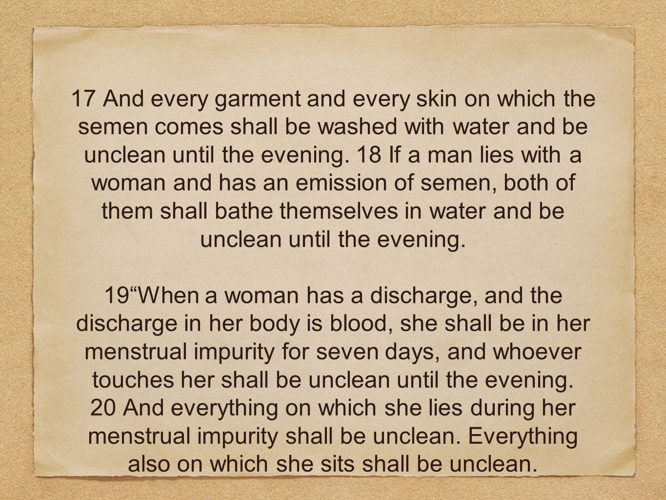 17 And every garment and every skin on which the semen comes shall be washed with water and be unclean until the evening. 18 If a man lies with a woma