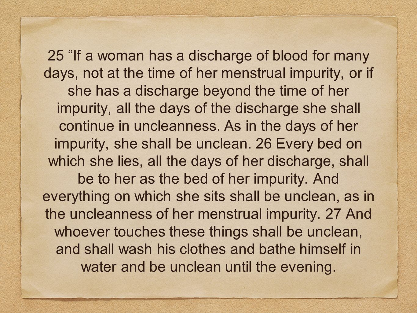 25 If a woman has a discharge of blood for many days, not at the time of her menstrual impurity, or if she has a discharge beyond the time of her impurity, all the days of the discharge she shall continue in uncleanness.