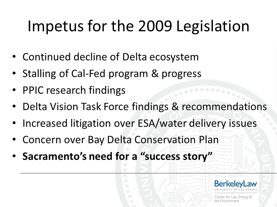 Impetus for the 2009 Legislation Continued decline of Delta ecosystem Stalling of Cal-Fed program & progress PPIC research findings Delta Vision Task Force findings & recommendations Increased litigation over ESA/water delivery issues Concern over Bay Delta Conservation Plan Sacramentos need for a success story