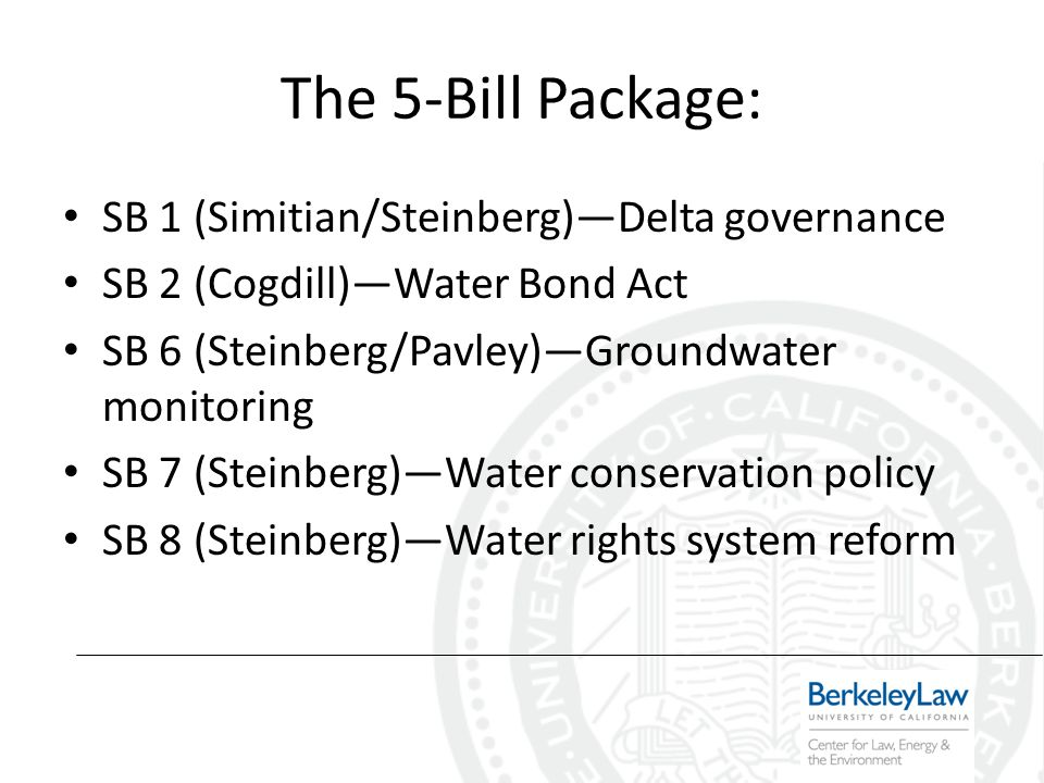 The 5-Bill Package: SB 1 (Simitian/Steinberg)Delta governance SB 2 (Cogdill)Water Bond Act SB 6 (Steinberg/Pavley)Groundwater monitoring SB 7 (Steinberg)Water conservation policy SB 8 (Steinberg)Water rights system reform
