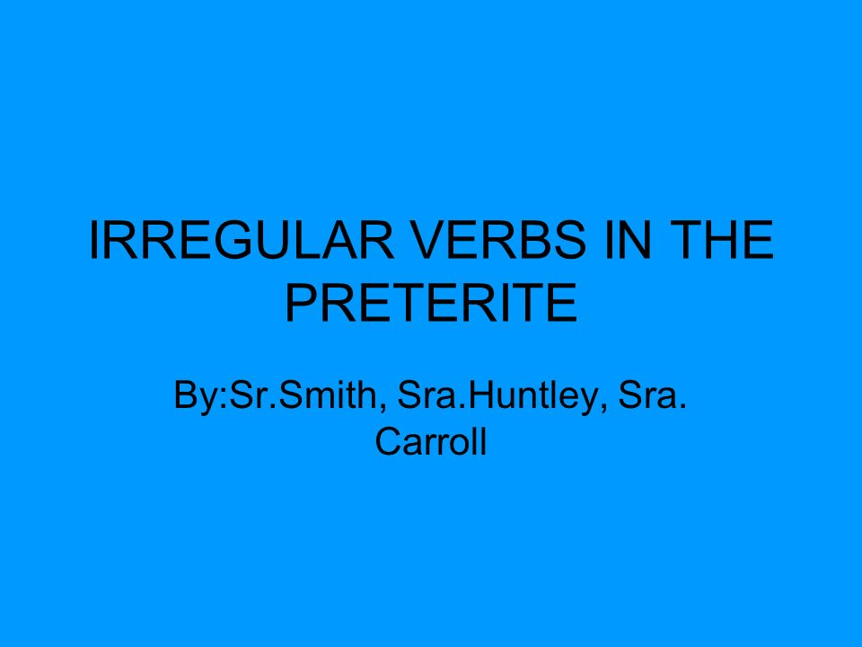 IRREGULAR VERBS IN THE PRETERITE By:Sr.Smith, Sra.Huntley, Sra. Carroll
