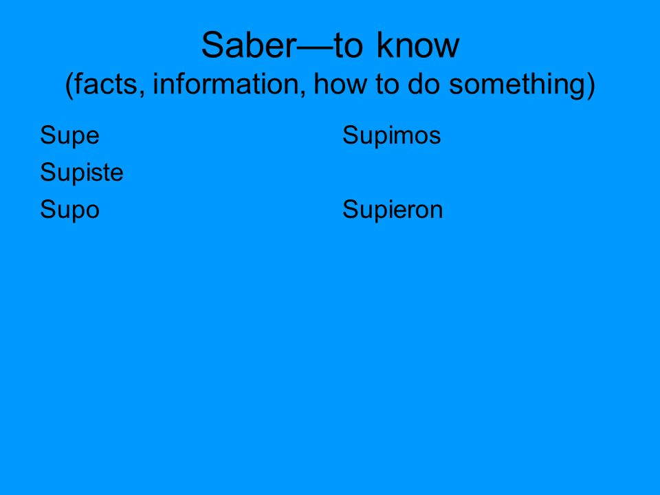 Saberto know (facts, information, how to do something) Supe Supiste Supo Supimos Supieron