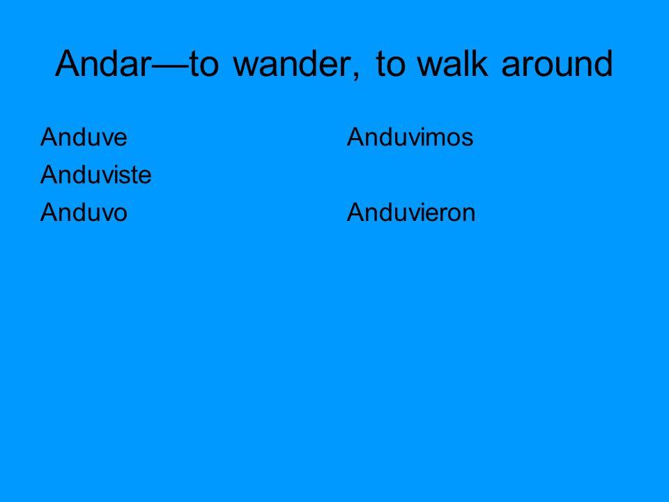 Andarto wander, to walk around Anduve Anduviste Anduvo Anduvimos Anduvieron