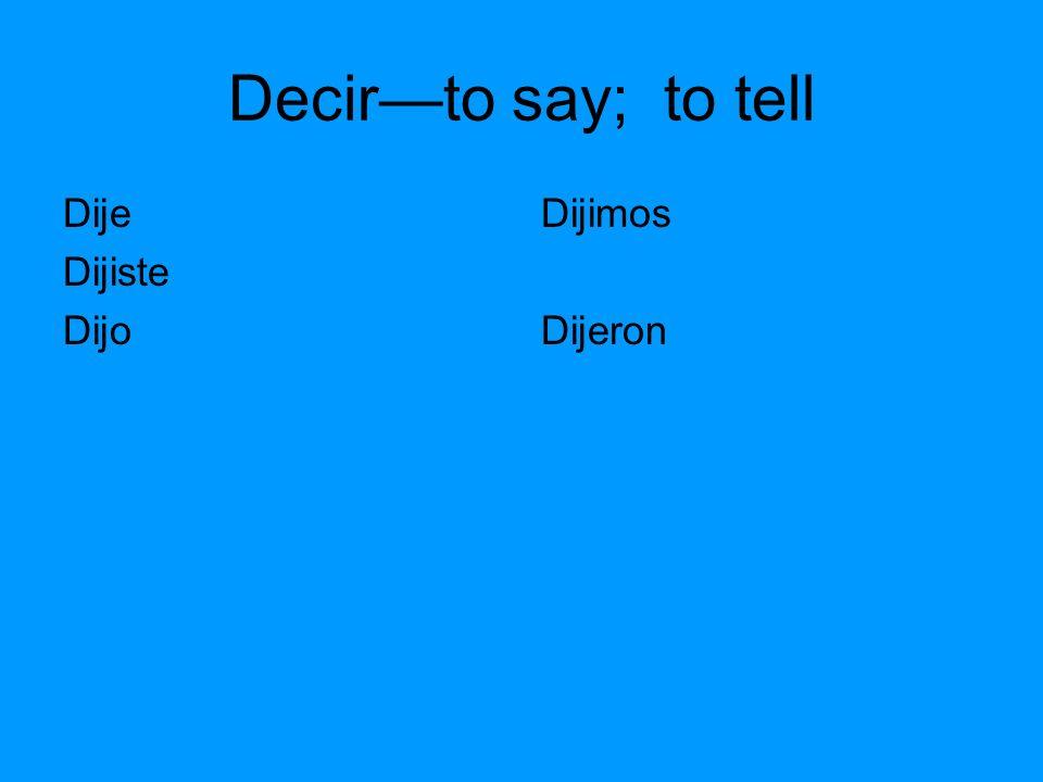 Decirto say; to tell Dije Dijiste Dijo Dijimos Dijeron