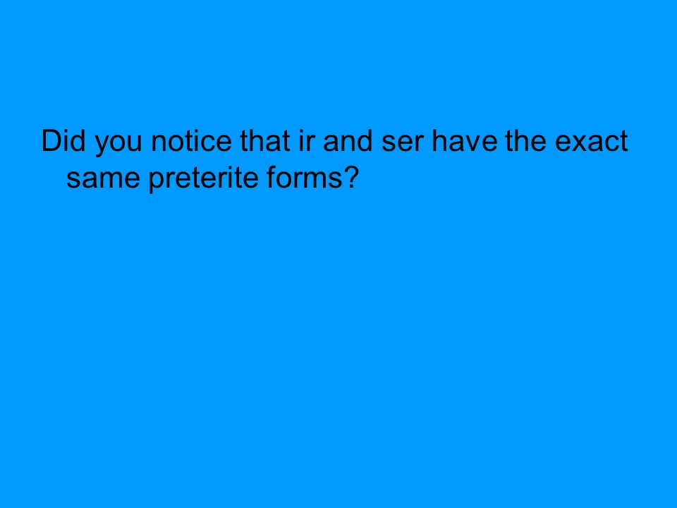 Did you notice that ir and ser have the exact same preterite forms?