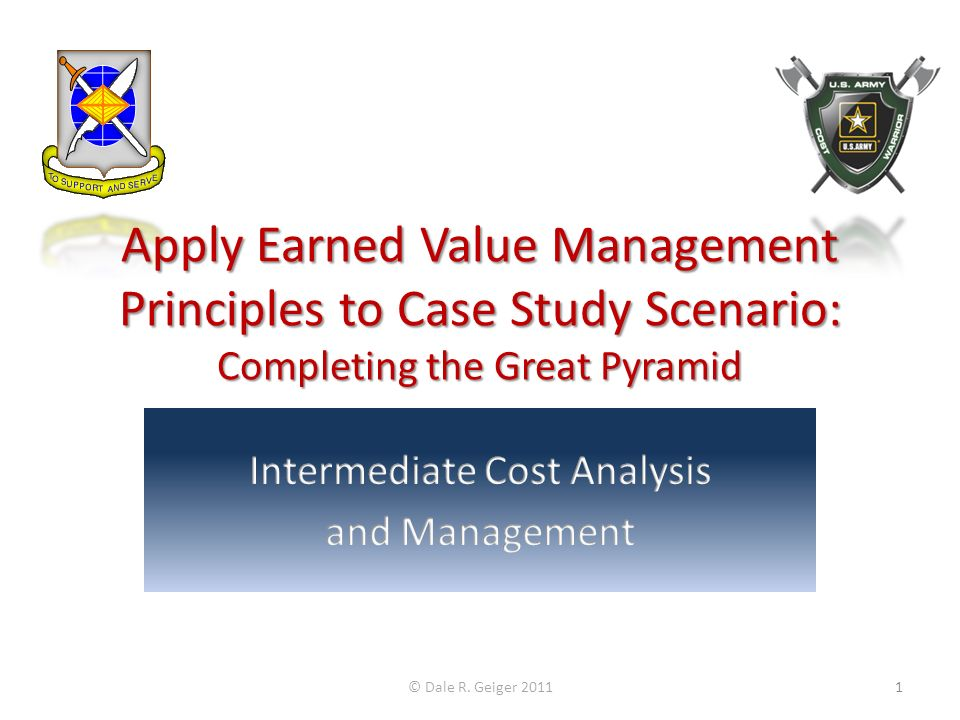 Apply Earned Value Management Principles to Case Study Scenario: Completing the Great Pyramid © Dale R. Geiger 20111